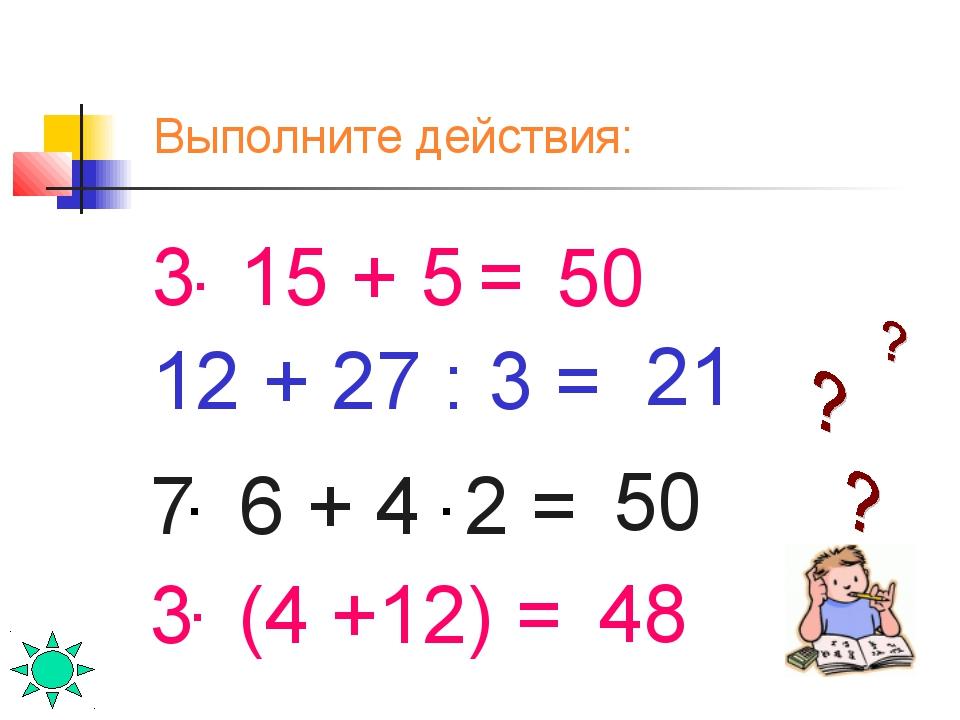 3 15 + 5 = . 50 50 3 (4 +12) = . 48 7 6 + 4 2 = . . 12 + 27 : 3 = 21 Выполнит...