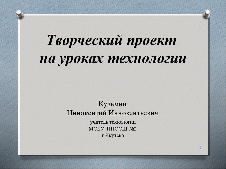Творческий проект на уроках технологии Кузьмин Иннокентий Иннокентьевич учите...