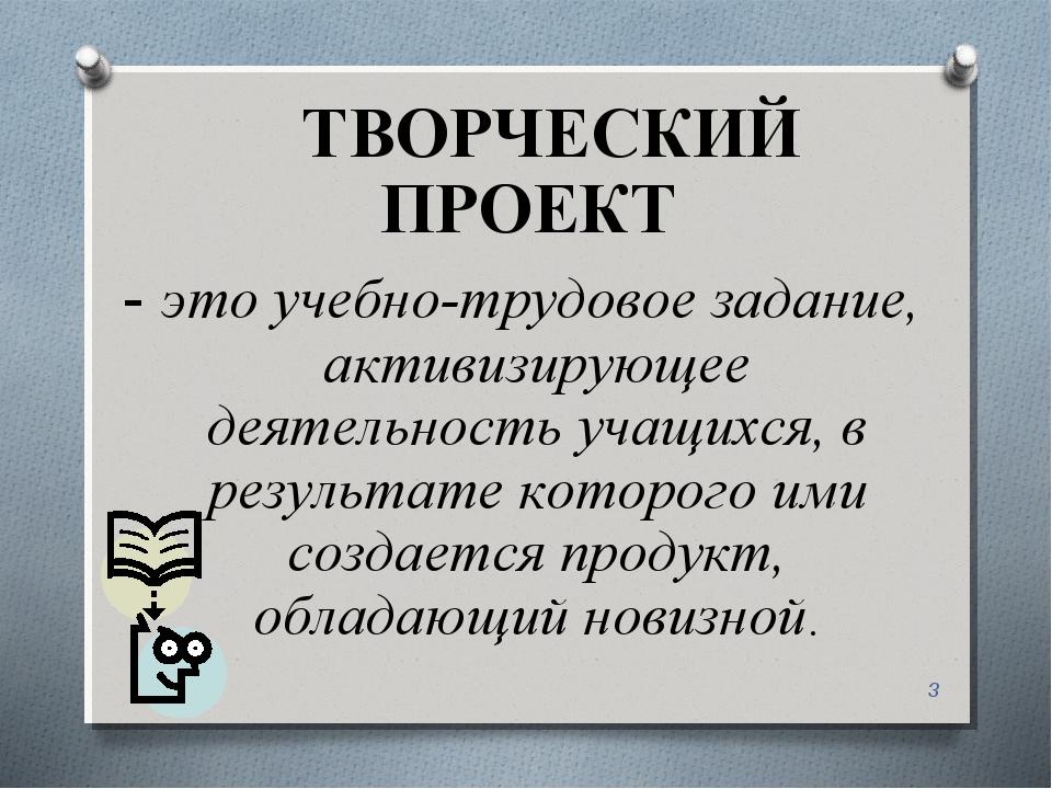 * ТВОРЧЕСКИЙ ПРОЕКТ - это учебно-трудовое задание, активизирующее деятельност...