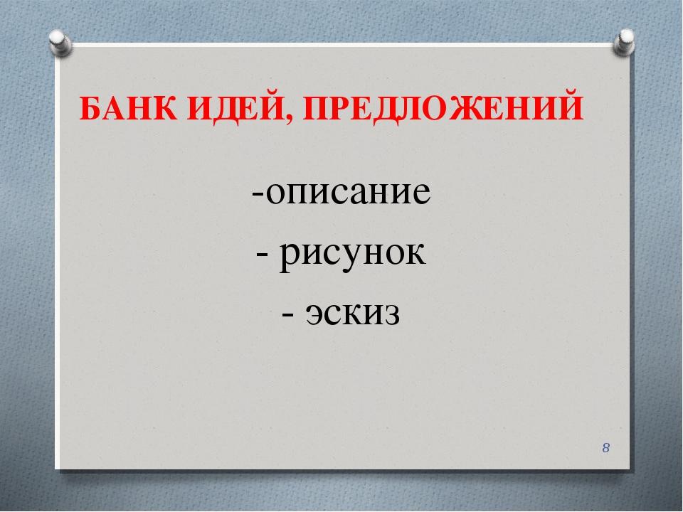 БАНК ИДЕЙ, ПРЕДЛОЖЕНИЙ -описание - рисунок - эскиз *
