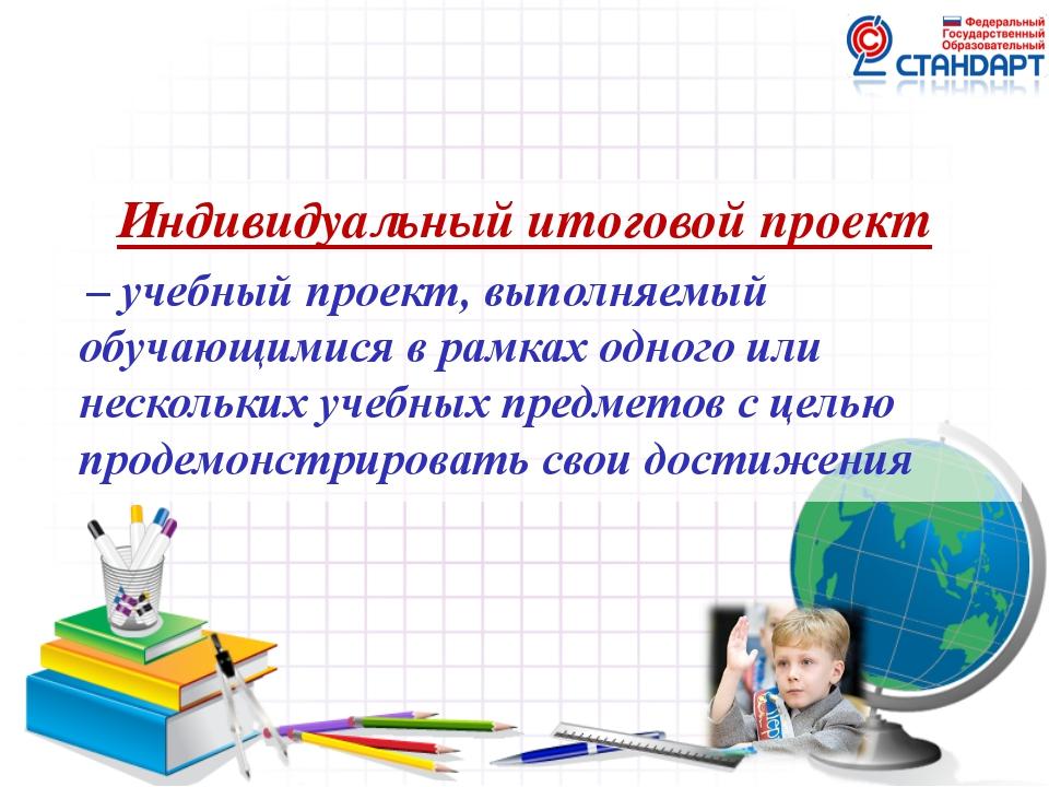 Индивидуальный итоговой проект – учебный проект, выполняемый обучающимися в р...