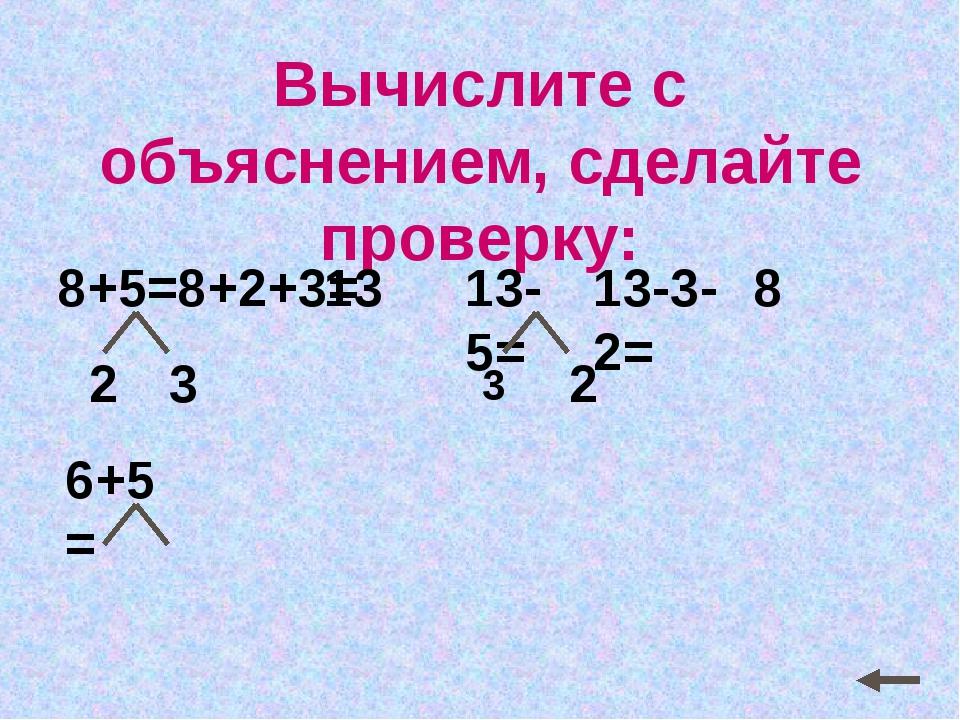 Вычислите с объяснением, сделайте проверку: 6+5= 3 2 13-5= 2 13-3-2= 8 8+5= 1...