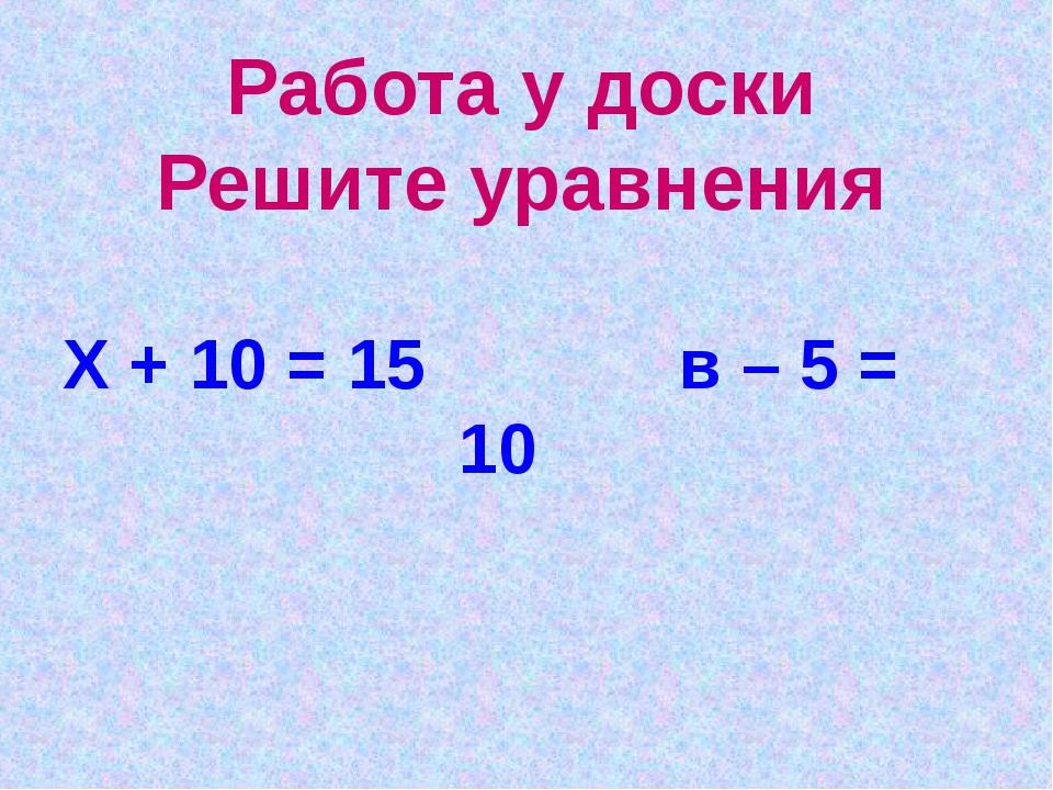 Работа у доски Решите уравнения Х + 10 = 15 в – 5 = 10