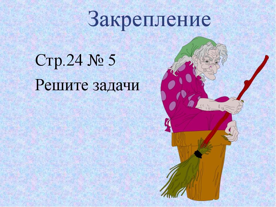 Закрепление Стр.24 № 5 Решите задачи