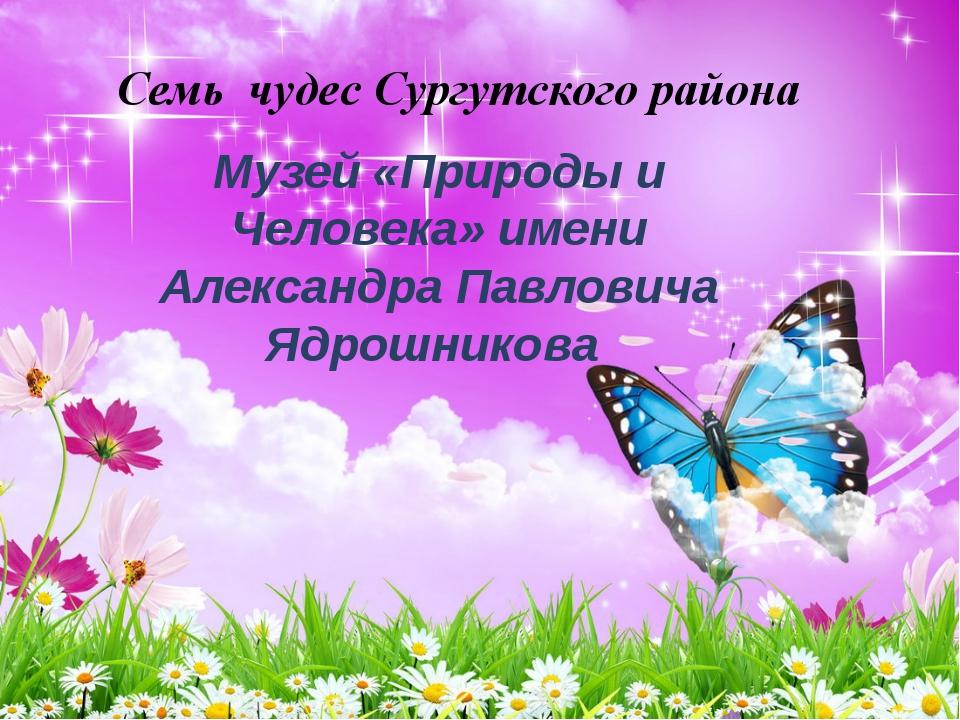 Семь чудес Сургутского района Музей «Природы и Человека» имени Александра Пав...