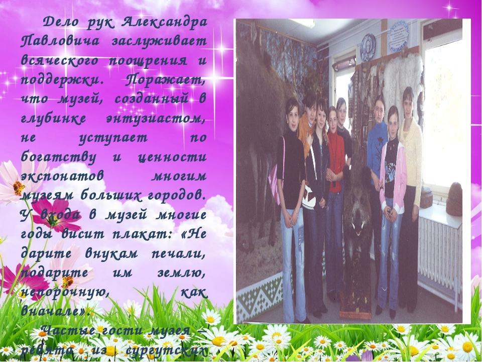 Дело рук Александра Павловича заслуживает всяческого поощрения и поддержки....