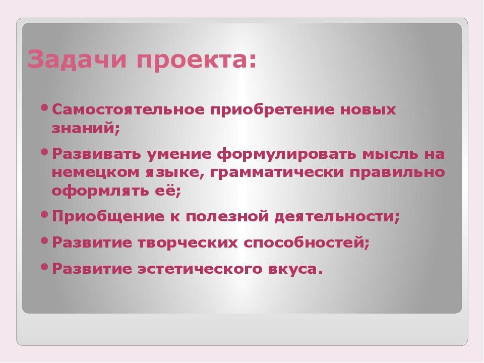 Задачи проекта: Самостоятельное приобретение новых знаний; Развивать умение ф...