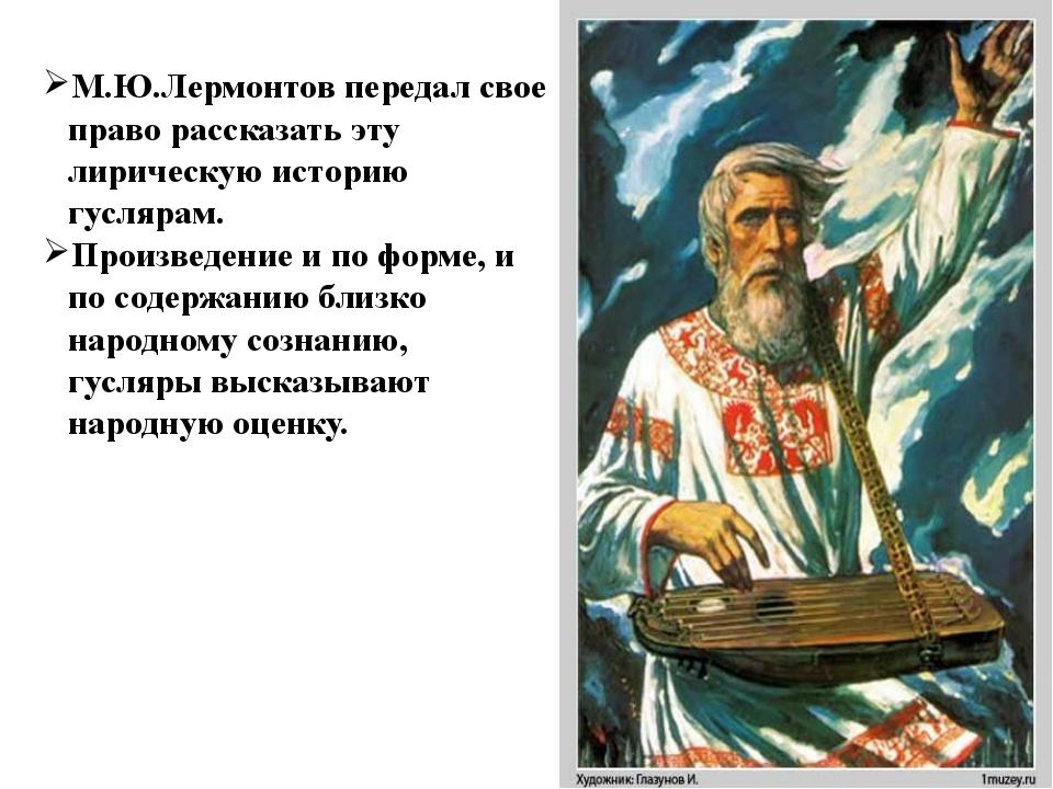 М.Ю.Лермонтов передал свое право рассказать эту лирическую историю гуслярам....