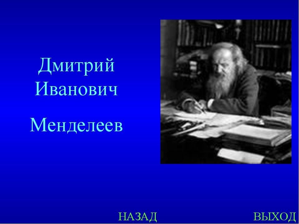 НАЗАД ВЫХОД Дмитрий Иванович Менделеев