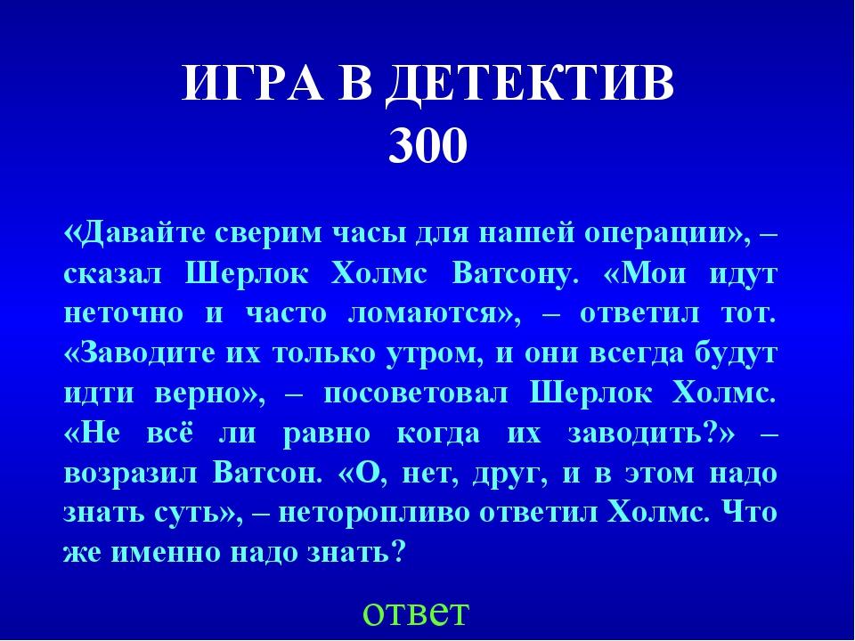 ИГРА В ДЕТЕКТИВ 300 ответ «Давайте сверим часы для нашей операции», – сказал...