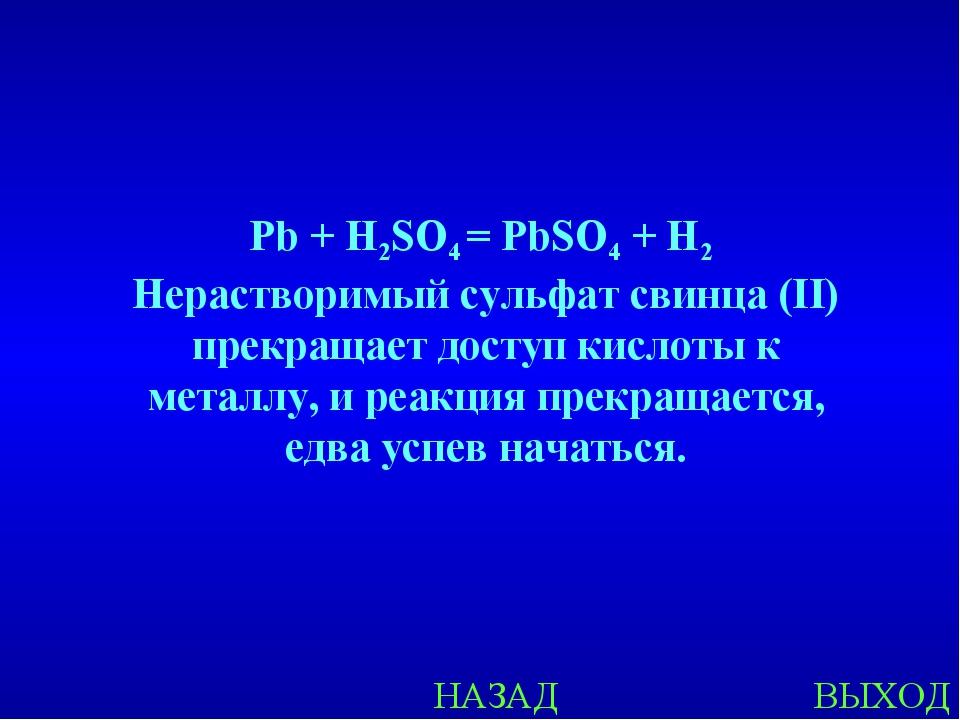 НАЗАД ВЫХОД Pb + H2SO4 = PbSO4 + H2 Нерастворимый сульфат свинца (II) прекращ...