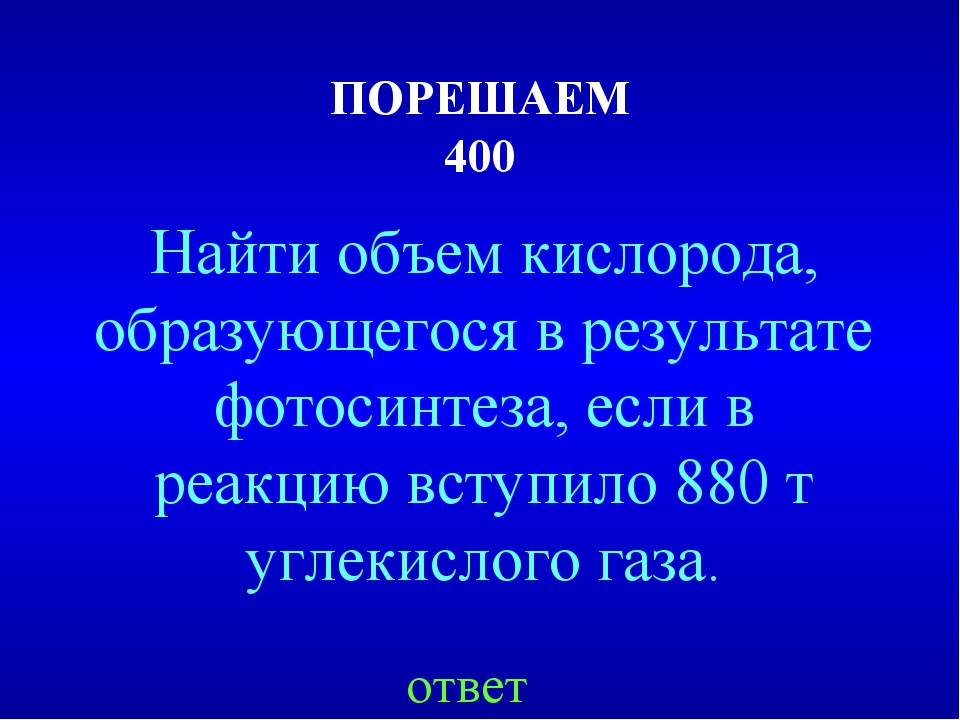ПОРЕШАЕМ 400 Найти объем кислорода, образующегося в результате фотосинтеза, е...