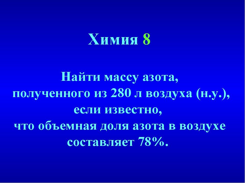 Химия 8 Найти массу азота, полученного из 280 л воздуха (н.у.), если известно...