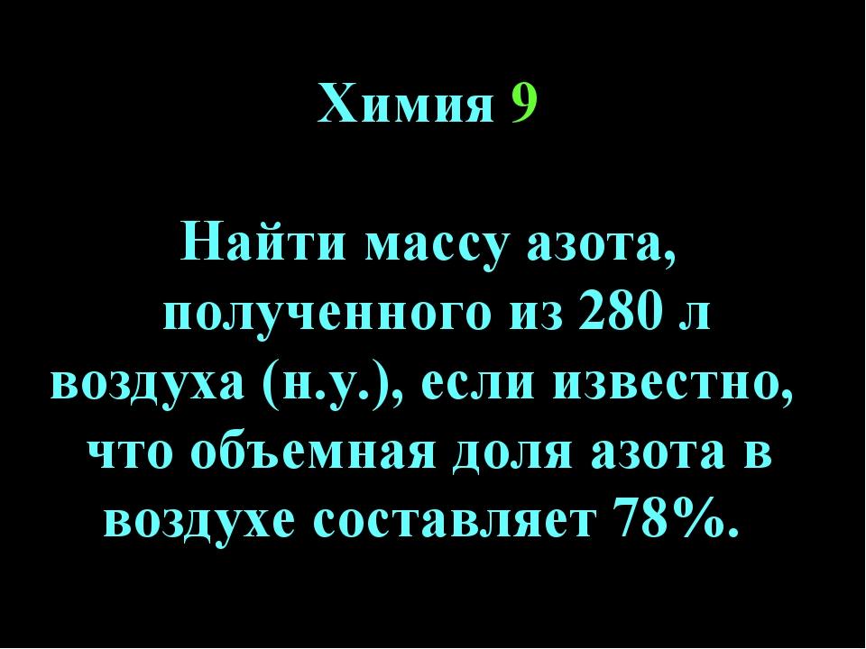 Химия 9 Найти массу азота, полученного из 280 л воздуха (н.у.), если известно...