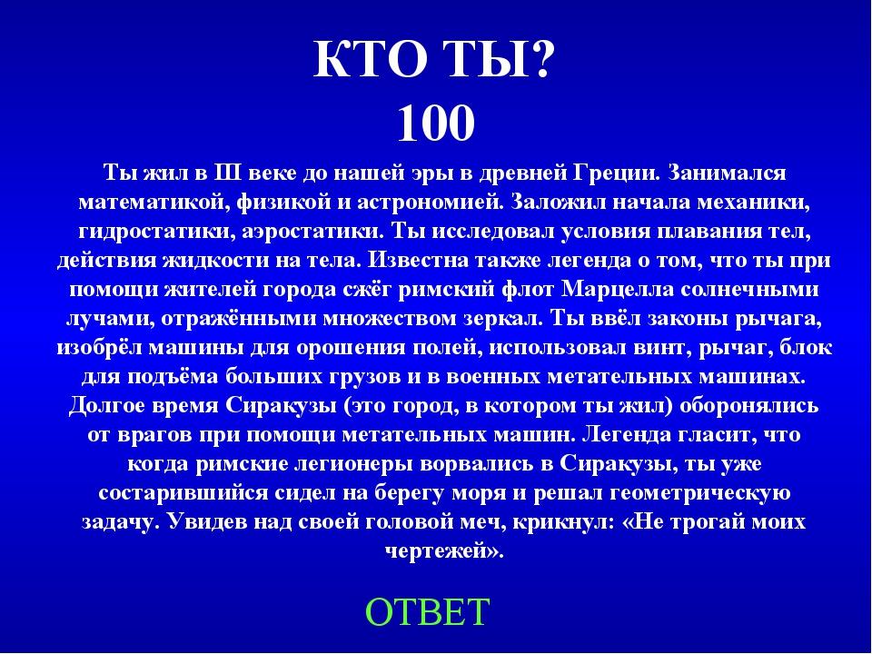 КТО ТЫ? 100 Ты жил в III веке до нашей эры в древней Греции. Занимался матема...