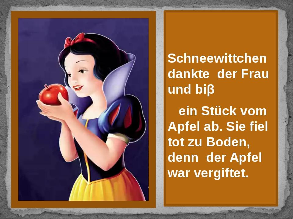 Schneewittchen dankte der Frau und biβ ein Stück vom Apfel ab. Sie fiel tot...