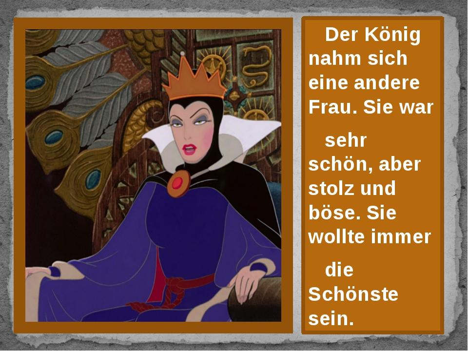 Der König nahm sich eine andere Frau. Sie war sehr schön, aber stolz und bös...