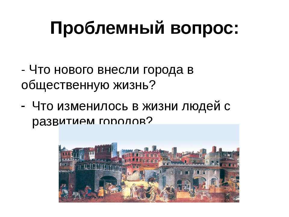 Проблемный вопрос: - Что нового внесли города в общественную жизнь? Что измен...