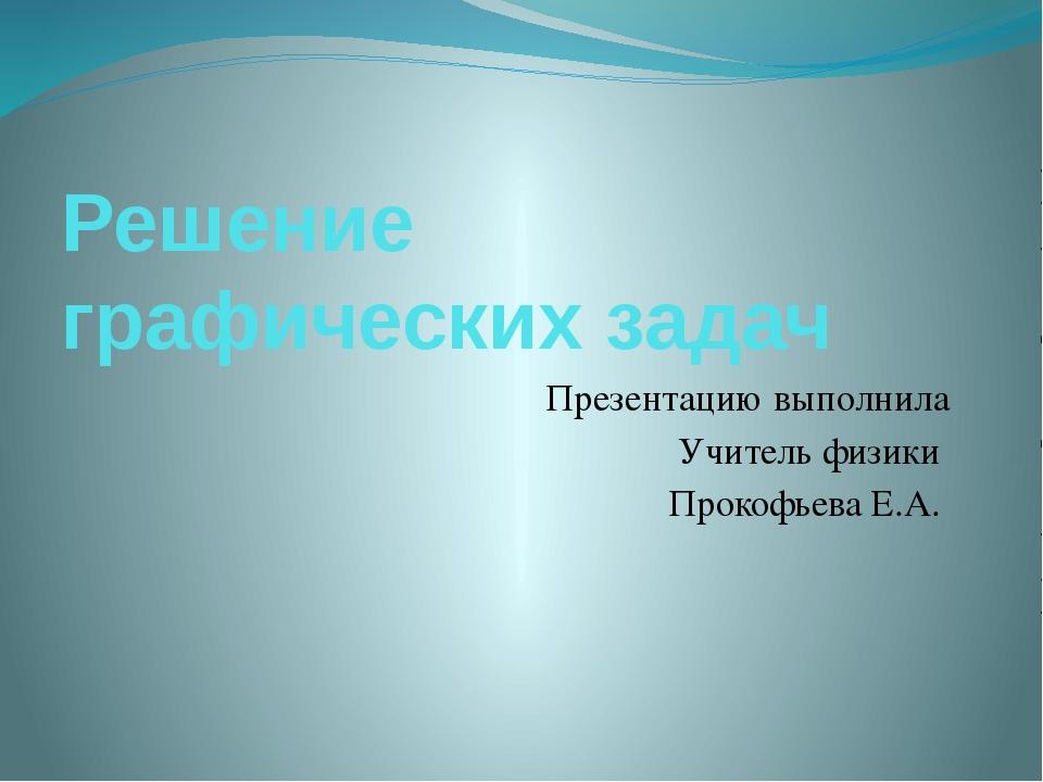 Решение графических задач Презентацию выполнила Учитель физики Прокофьева Е.А.