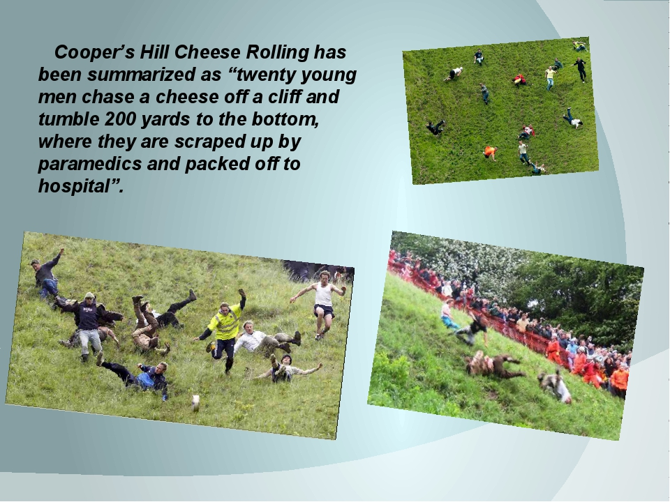 "Cooper's Hill Cheese Rolling has been summarized as ""twenty young men chase..."