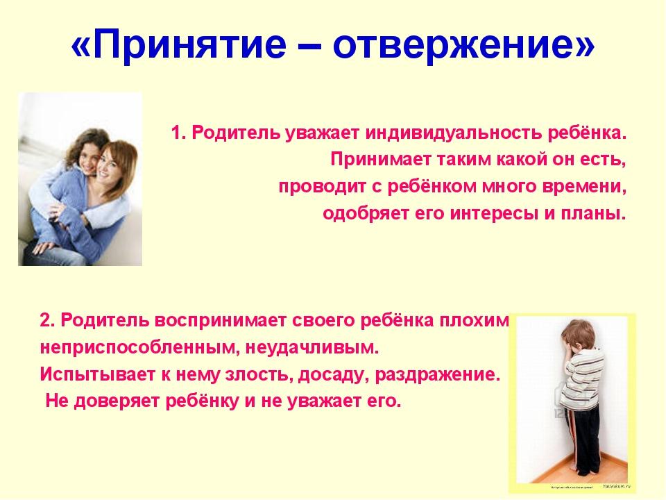 «Принятие – отвержение» 1. Родитель уважает индивидуальность ребёнка. Принима...