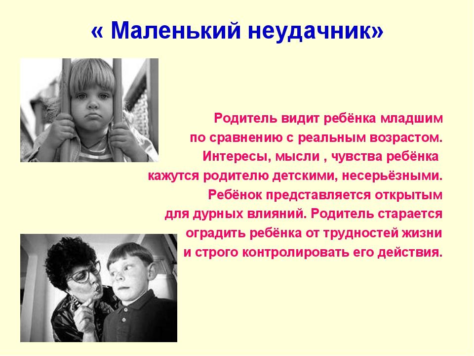 « Маленький неудачник» Родитель видит ребёнка младшим по сравнению с реальным...