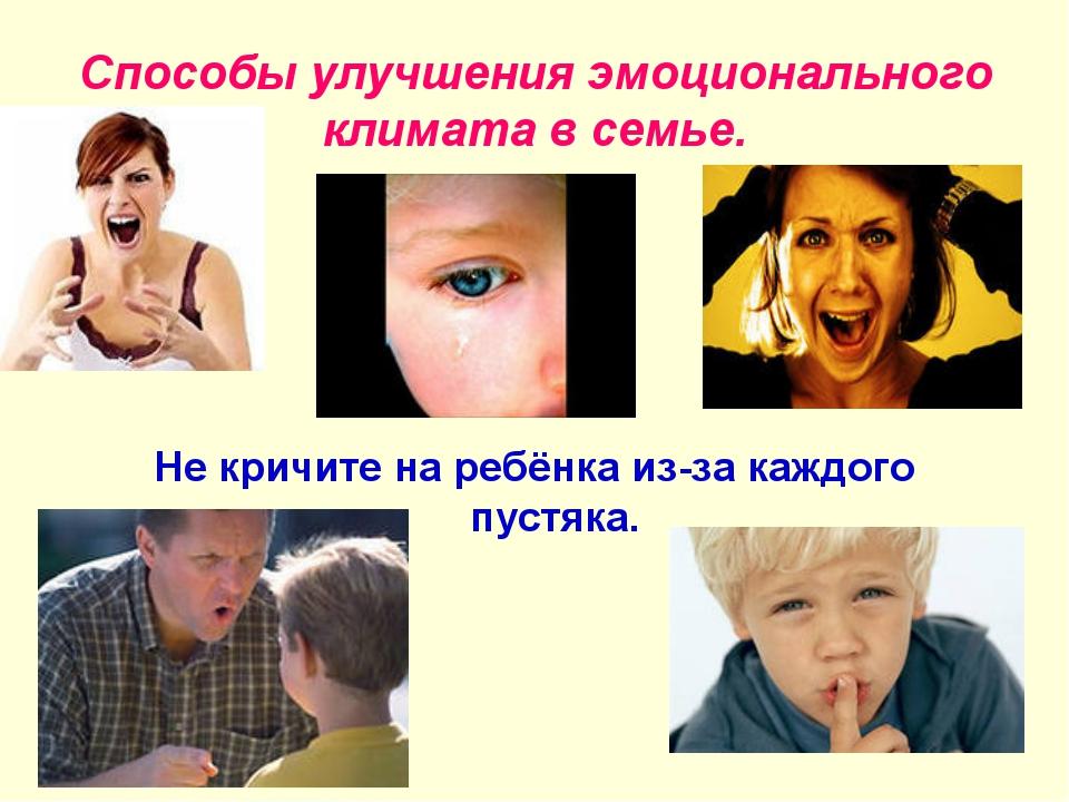Способы улучшения эмоционального климата в семье. Не кричите на ребёнка из-за...