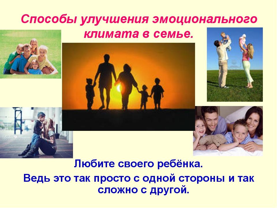 Способы улучшения эмоционального климата в семье. Любите своего ребёнка. Ведь...