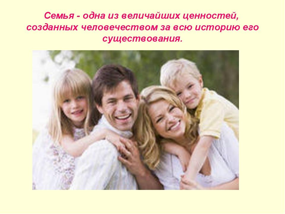 Семья - одна из величайших ценностей, созданных человечеством за всю историю...