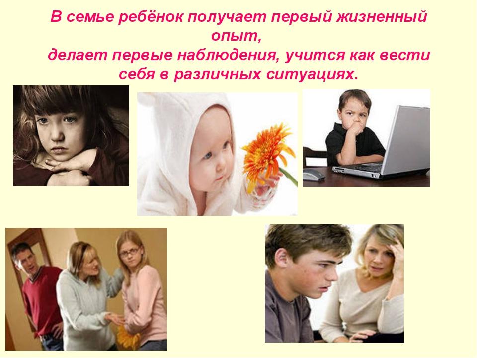 В семье ребёнок получает первый жизненный опыт, делает первые наблюдения, учи...