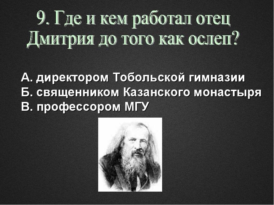 А. директором Тобольской гимназии Б. священником Казанского монастыря В. проф...