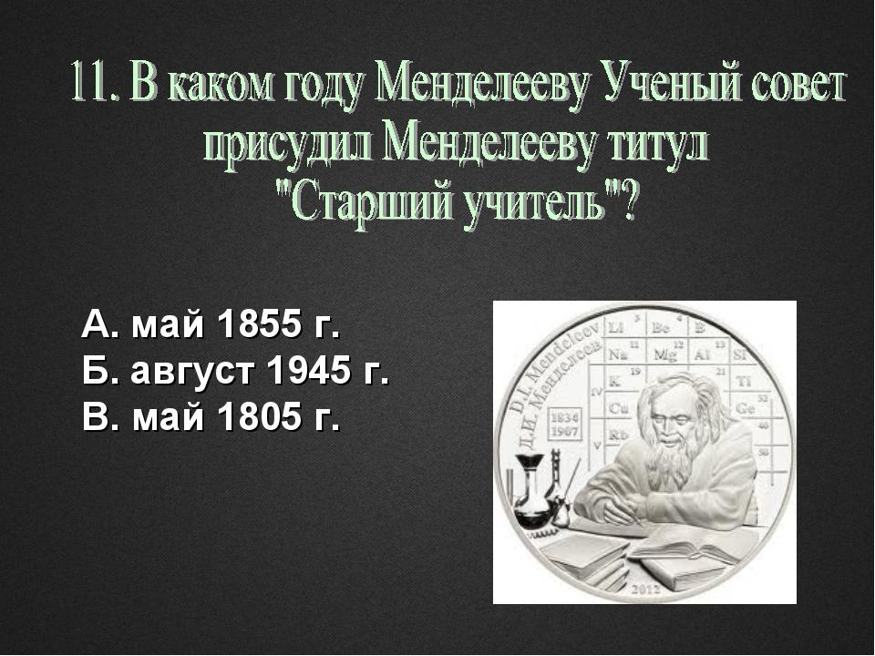 А. май 1855 г. Б. август 1945 г. В. май 1805 г.