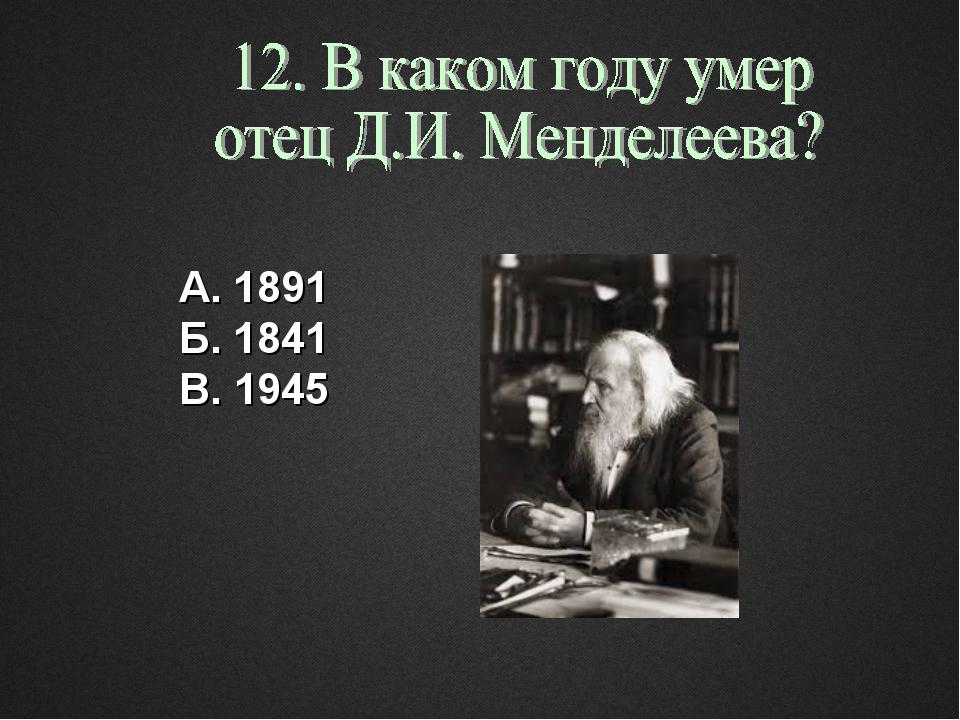 А. 1891 Б. 1841 В. 1945