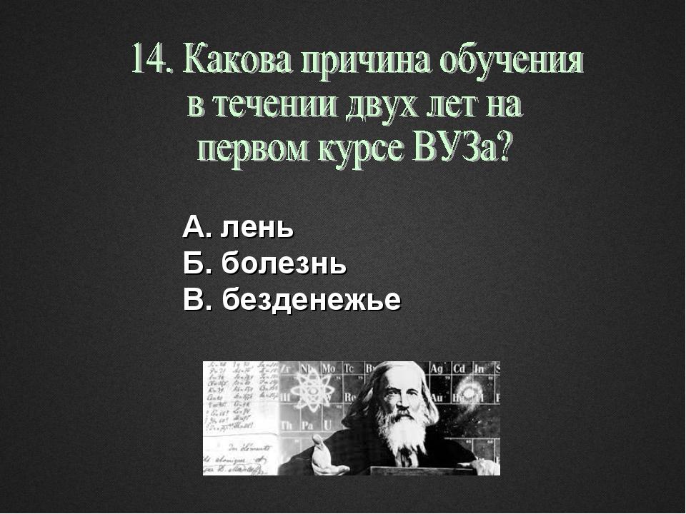 А. лень Б. болезнь В. безденежье