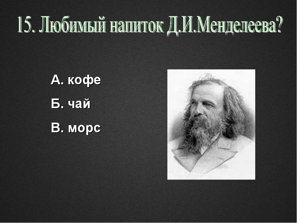 А. кофе Б. чай В. морс