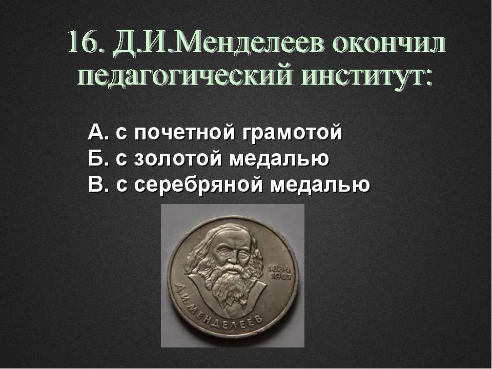 А. с почетной грамотой Б. с золотой медалью В. с серебряной медалью