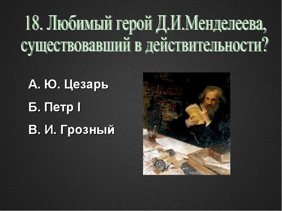 А. Ю. Цезарь Б. Петр I В. И. Грозный