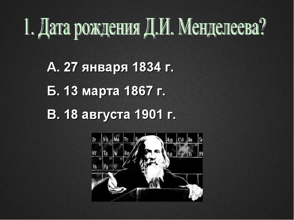 А. 27 января 1834 г. Б. 13 марта 1867 г. В. 18 августа 1901 г.