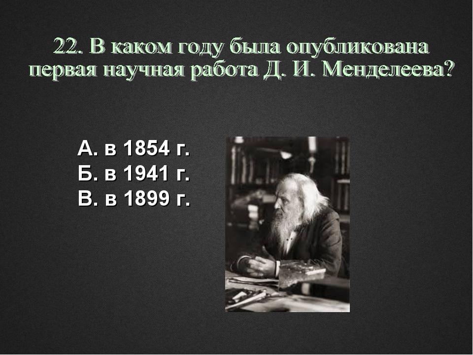 А. в 1854 г. Б. в 1941 г. В. в 1899 г.
