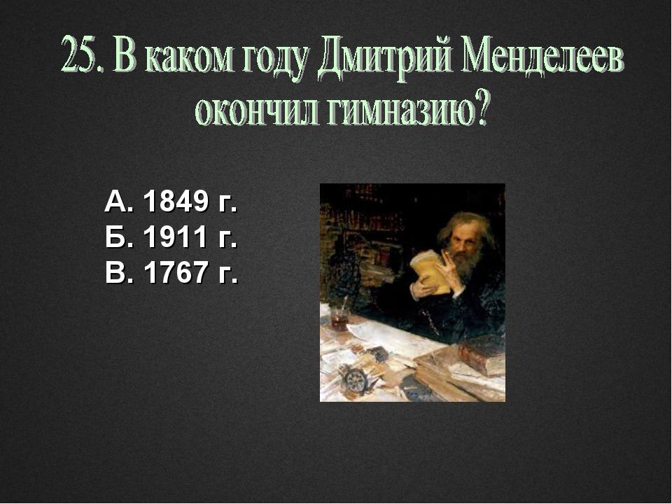 А. 1849 г. Б. 1911 г. В. 1767 г.