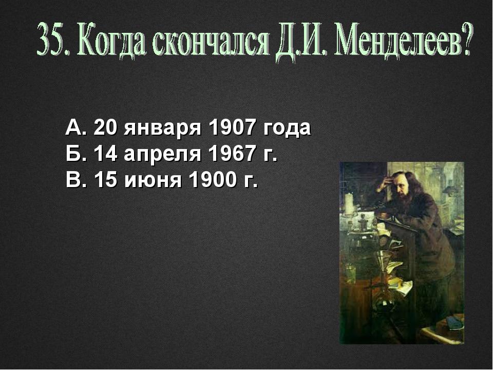 А. 20 января 1907 года Б. 14 апреля 1967 г. В. 15 июня 1900 г.