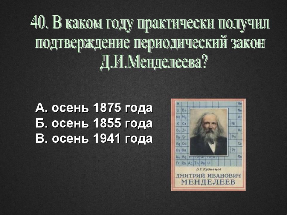 А. осень 1875 года Б. осень 1855 года В. осень 1941 года