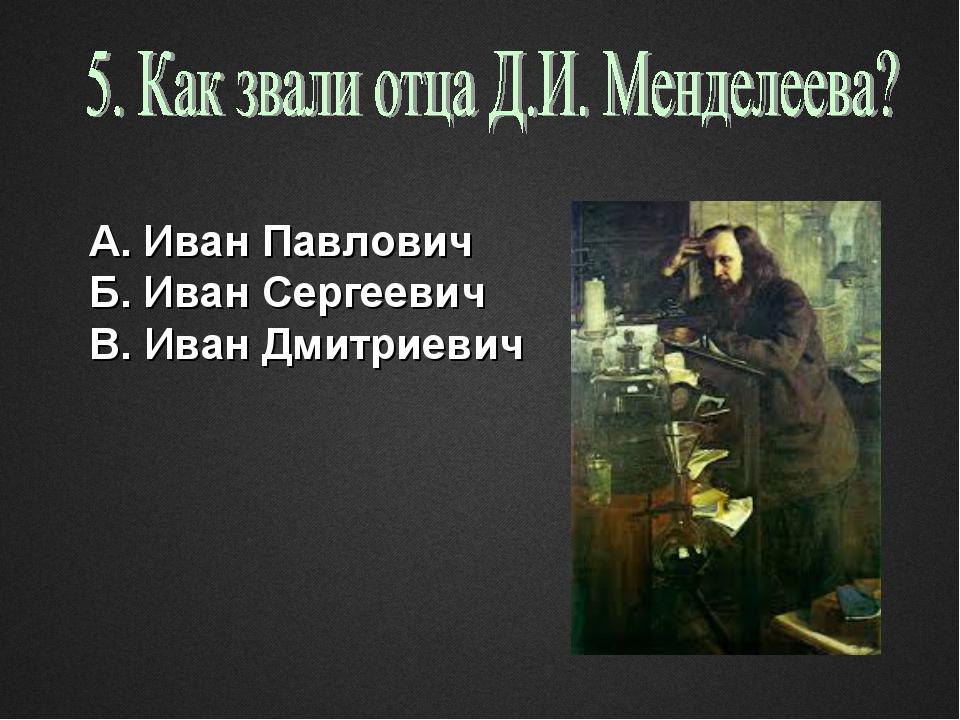 А. Иван Павлович Б. Иван Сергеевич В. Иван Дмитриевич