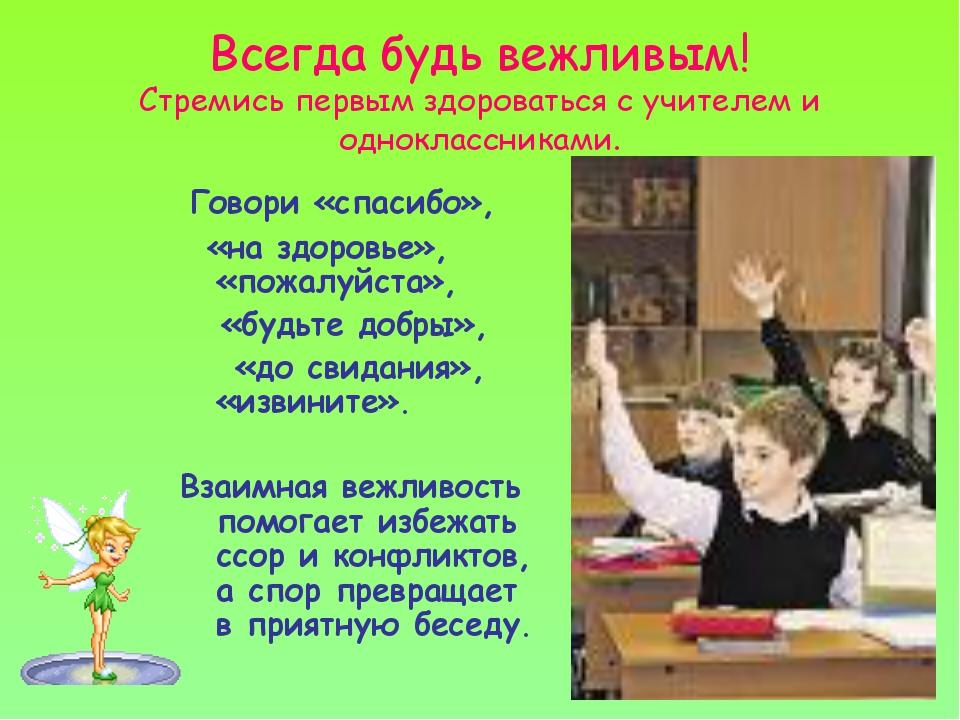 Всегда будь вежливым! Стремись первым здороваться с учителем и одноклассникам...
