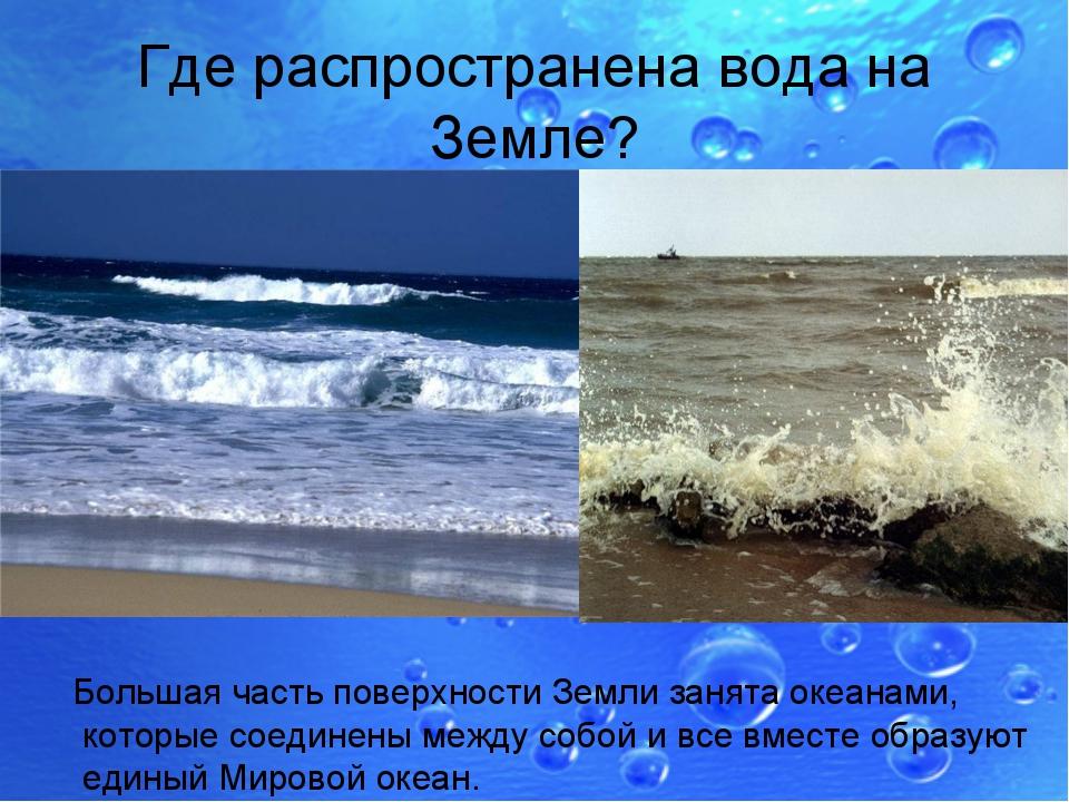 Где распространена вода на Земле? Большая часть поверхности Земли занята океа...