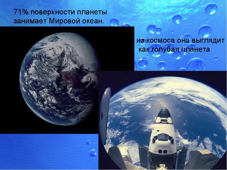71% поверхности планеты занимает Мировой океан. из космоса она выглядит как г...