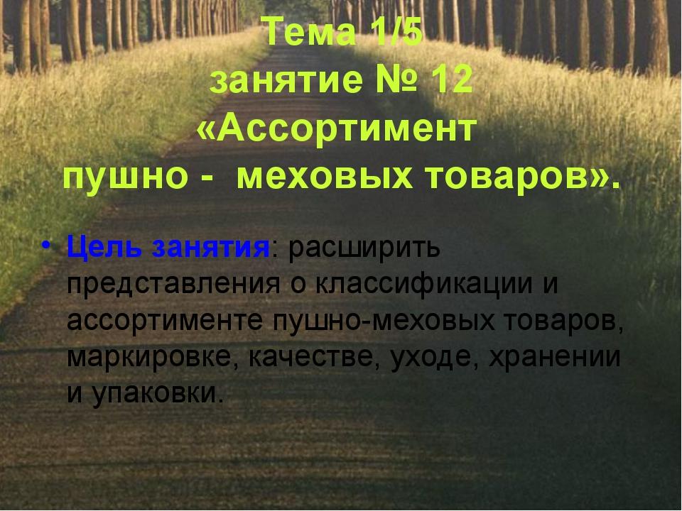 Тема 1/5 занятие № 12 «Ассортимент пушно - меховых товаров». Цель занятия: ра...