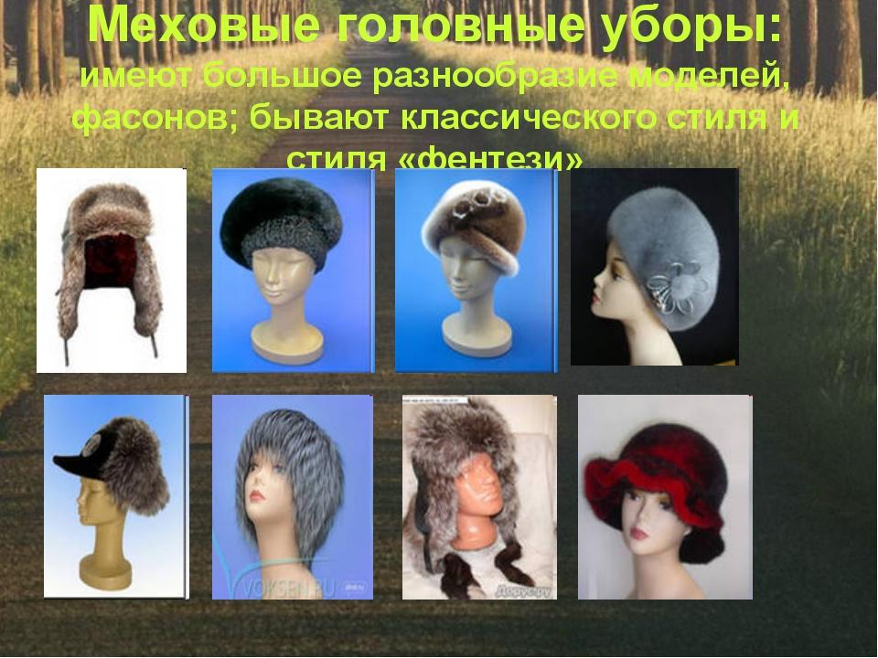 Меховые головные уборы: имеют большое разнообразие моделей, фасонов; бывают к...