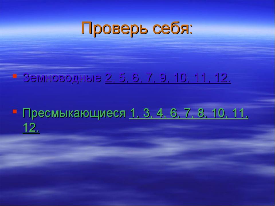 Проверь себя: Земноводные 2, 5, 6, 7, 9, 10, 11, 12. Пресмыкающиеся 1, 3, 4,...