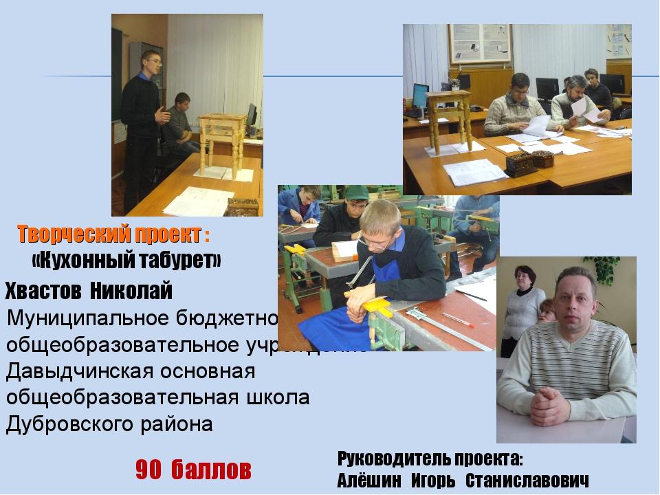 Творческий проект : «Кухонный табурет» Руководитель проекта: Алёшин Игорь Ст...